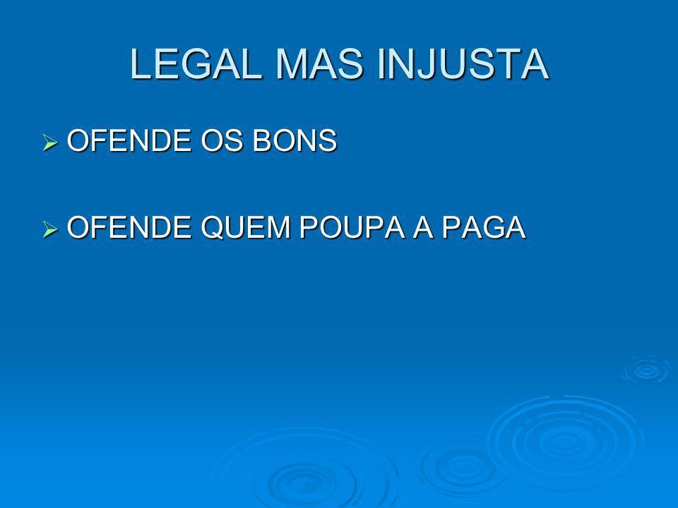 LEGAL MAS INJUSTA OFENDE OS BONS OFENDE OS BONS OFENDE QUEM POUPA A PAGA OFENDE QUEM POUPA A PAGA