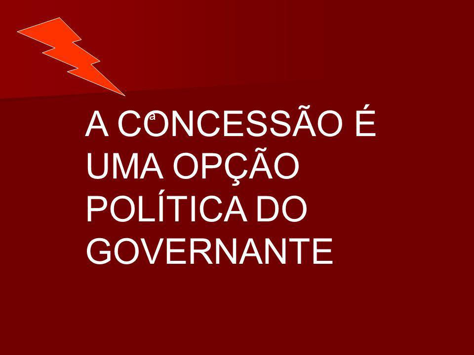 a A CONCESSÃO É UMA OPÇÃO POLÍTICA DO GOVERNANTE