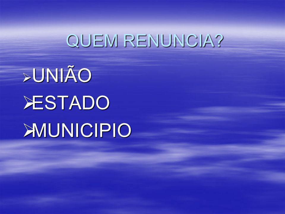 QUEM RENUNCIA UNIÃO UNIÃO ESTADO ESTADO MUNICIPIO MUNICIPIO