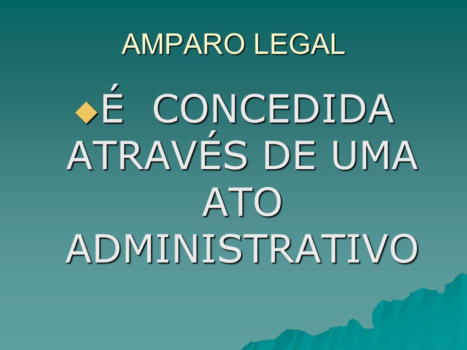 AMPARO LEGAL É CONCEDIDA ATRAVÉS DE UMA ATO ADMINISTRATIVO É CONCEDIDA ATRAVÉS DE UMA ATO ADMINISTRATIVO