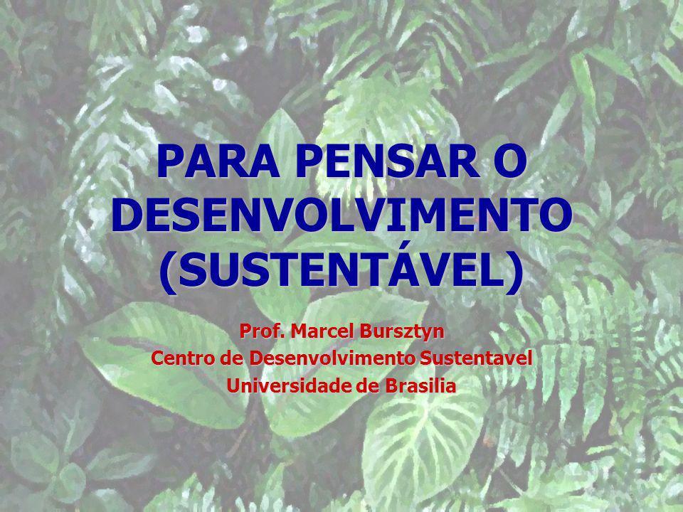 PARA PENSAR O DESENVOLVIMENTO (SUSTENTÁVEL) Prof. Marcel Bursztyn Centro de Desenvolvimento Sustentavel Universidade de Brasilia