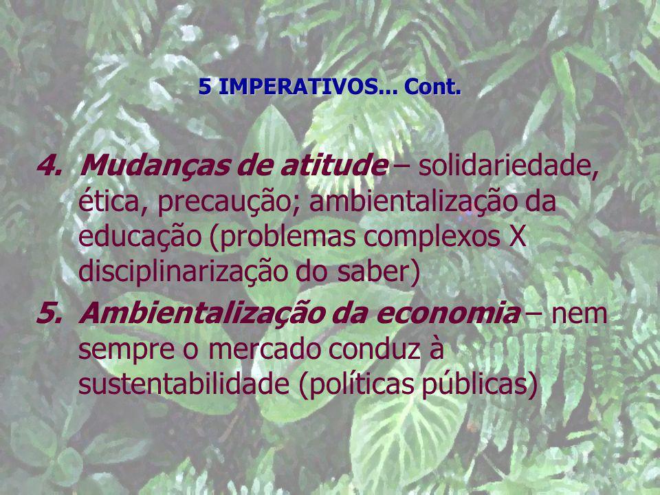 5 IMPERATIVOS... Cont. 4.Mudanças de atitude – solidariedade, ética, precaução; ambientalização da educação (problemas complexos X disciplinarização d