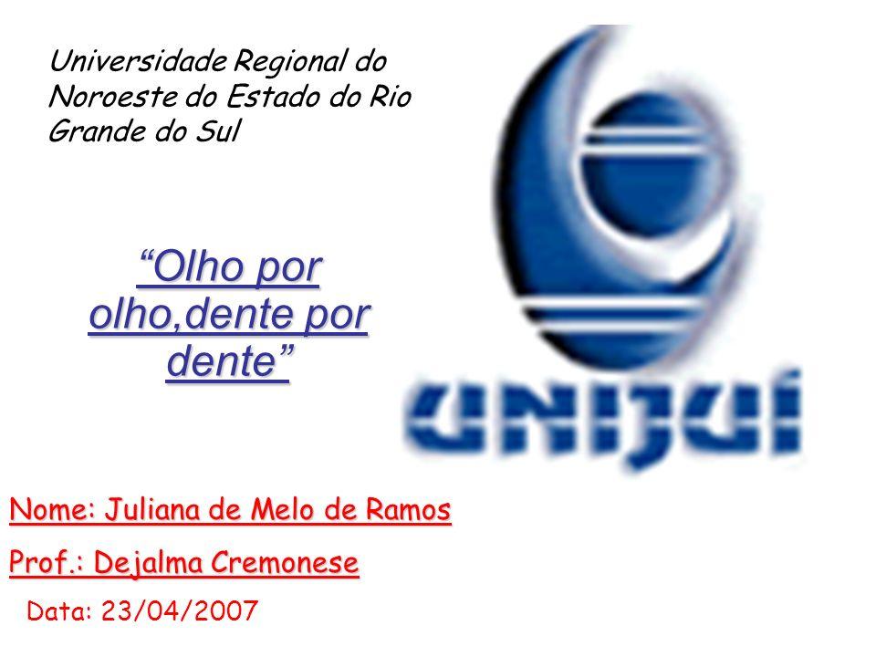 Olho por olho,dente por dente Nome: Juliana de Melo de Ramos Prof.: Dejalma Cremonese Data: 23/04/2007 Universidade Regional do Noroeste do Estado do Rio Grande do Sul