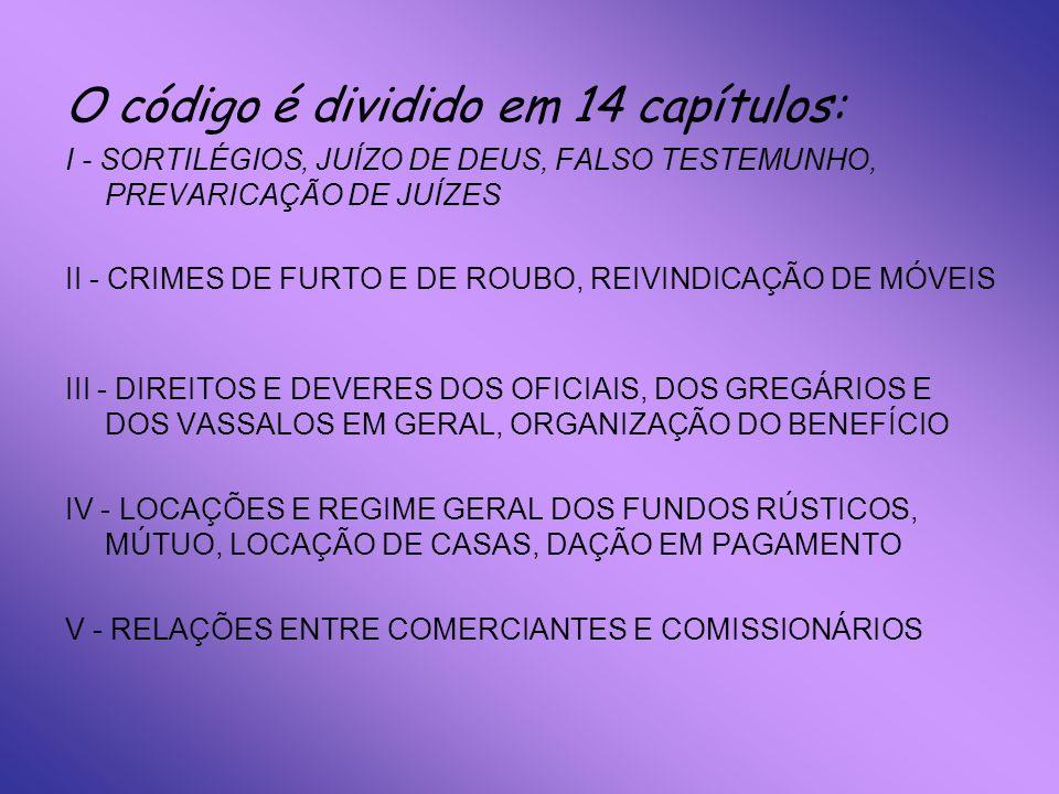 O código é dividido em 14 capítulos: I - SORTILÉGIOS, JUÍZO DE DEUS, FALSO TESTEMUNHO, PREVARICAÇÃO DE JUÍZES II - CRIMES DE FURTO E DE ROUBO, REIVINDICAÇÃO DE MÓVEIS III - DIREITOS E DEVERES DOS OFICIAIS, DOS GREGÁRIOS E DOS VASSALOS EM GERAL, ORGANIZAÇÃO DO BENEFÍCIO IV - LOCAÇÕES E REGIME GERAL DOS FUNDOS RÚSTICOS, MÚTUO, LOCAÇÃO DE CASAS, DAÇÃO EM PAGAMENTO V - RELAÇÕES ENTRE COMERCIANTES E COMISSIONÁRIOS