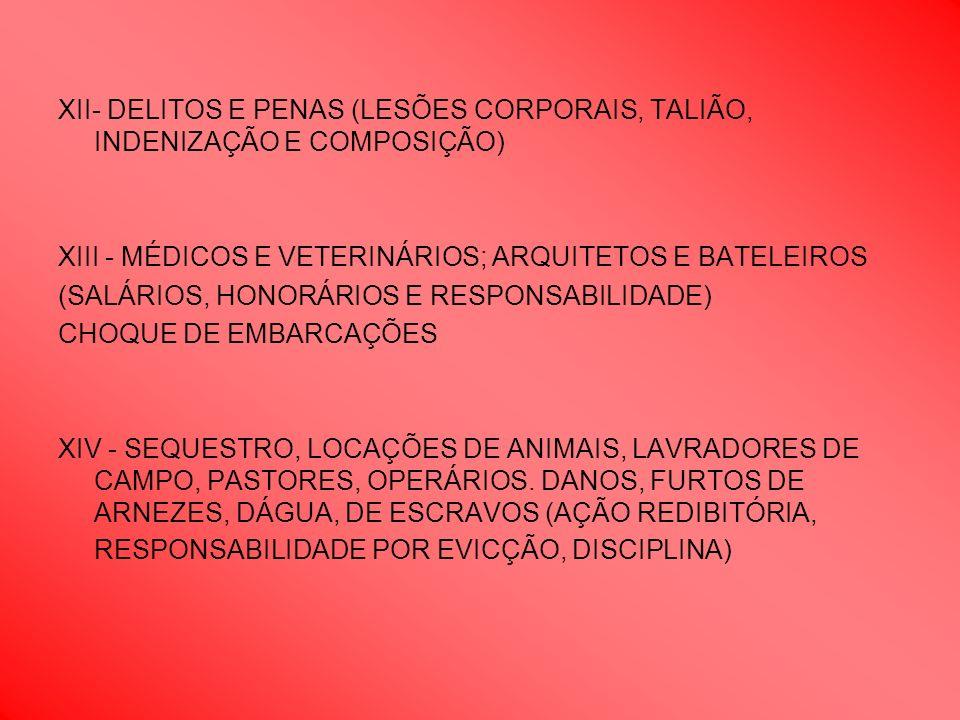 XII- DELITOS E PENAS (LESÕES CORPORAIS, TALIÃO, INDENIZAÇÃO E COMPOSIÇÃO) XIII - MÉDICOS E VETERINÁRIOS; ARQUITETOS E BATELEIROS (SALÁRIOS, HONORÁRIOS E RESPONSABILIDADE) CHOQUE DE EMBARCAÇÕES XIV - SEQUESTRO, LOCAÇÕES DE ANIMAIS, LAVRADORES DE CAMPO, PASTORES, OPERÁRIOS.