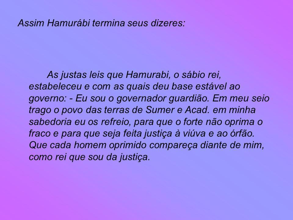 Assim Hamurábi termina seus dizeres: As justas leis que Hamurabi, o sábio rei, estabeleceu e com as quais deu base estável ao governo: - Eu sou o governador guardião.