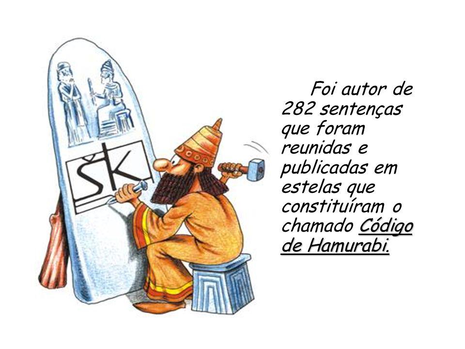 Código de Hamurabi. Foi autor de 282 sentenças que foram reunidas e publicadas em estelas que constituíram o chamado Código de Hamurabi.