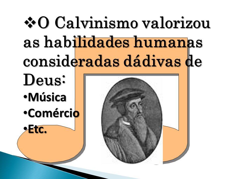 O Calvinismo valorizou as habilidades humanas consideradas dádivas de Deus: O Calvinismo valorizou as habilidades humanas consideradas dádivas de Deus