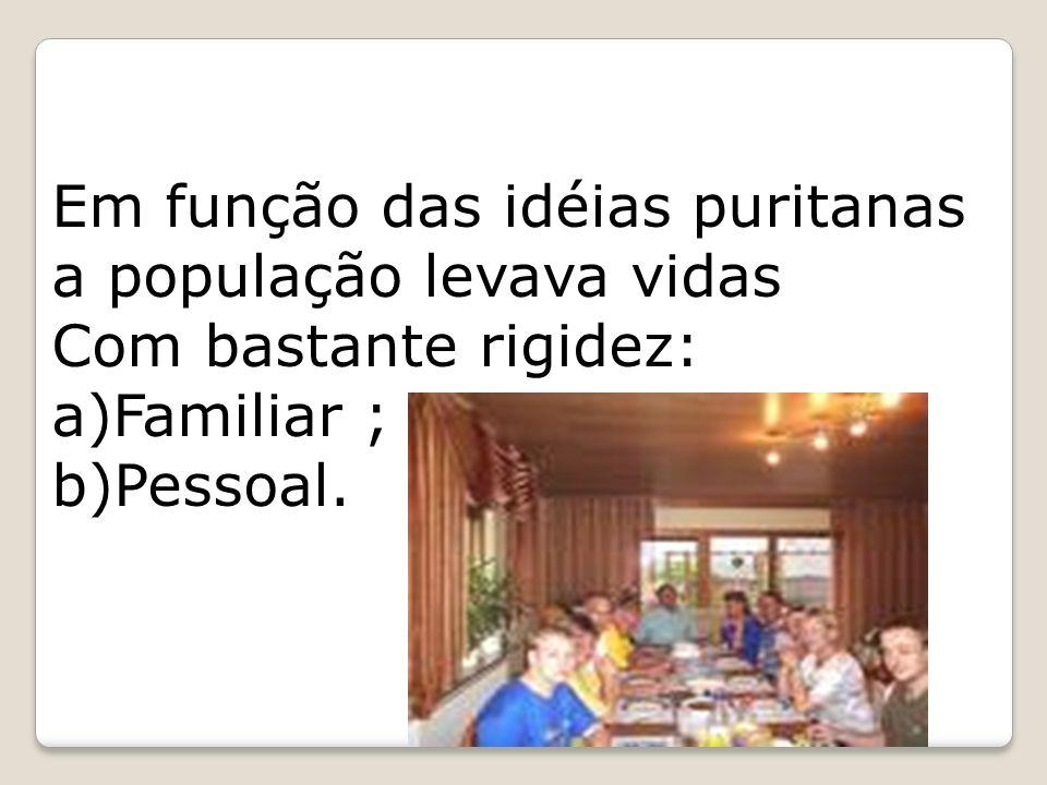 Em função das idéias puritanas a população levava vidas Com bastante rigidez: a)Familiar ; b)Pessoal.