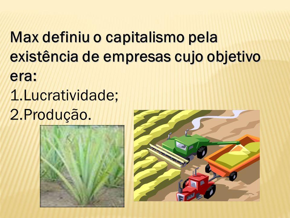 Max definiu o capitalismo pela existência de empresas cujo objetivo era: 1.Lucratividade; 2.Produção.