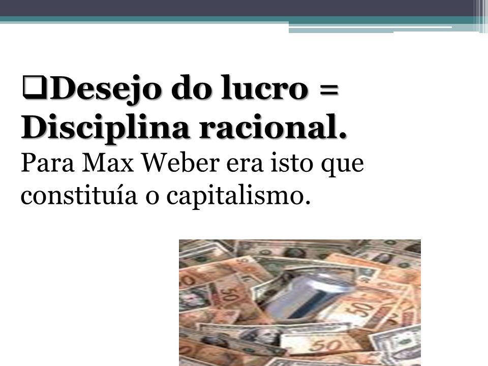 Desejo do lucro = Disciplina racional. Desejo do lucro = Disciplina racional. Para Max Weber era isto que constituía o capitalismo.