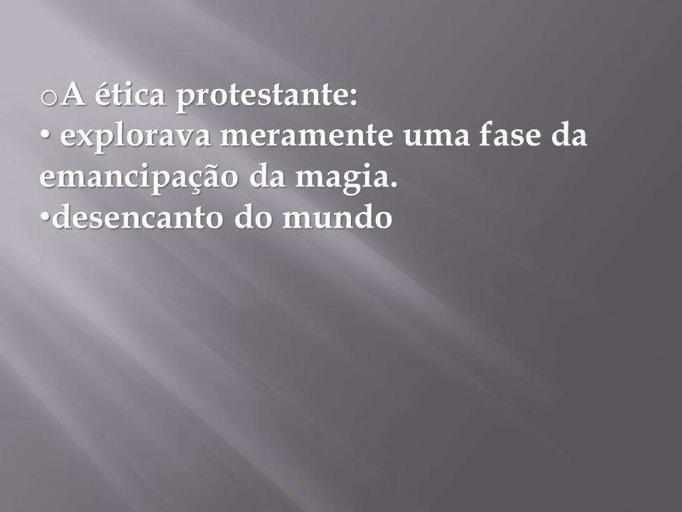 o A ética protestante: explorava meramente uma fase da emancipação da magia. explorava meramente uma fase da emancipação da magia. desencanto do mundo