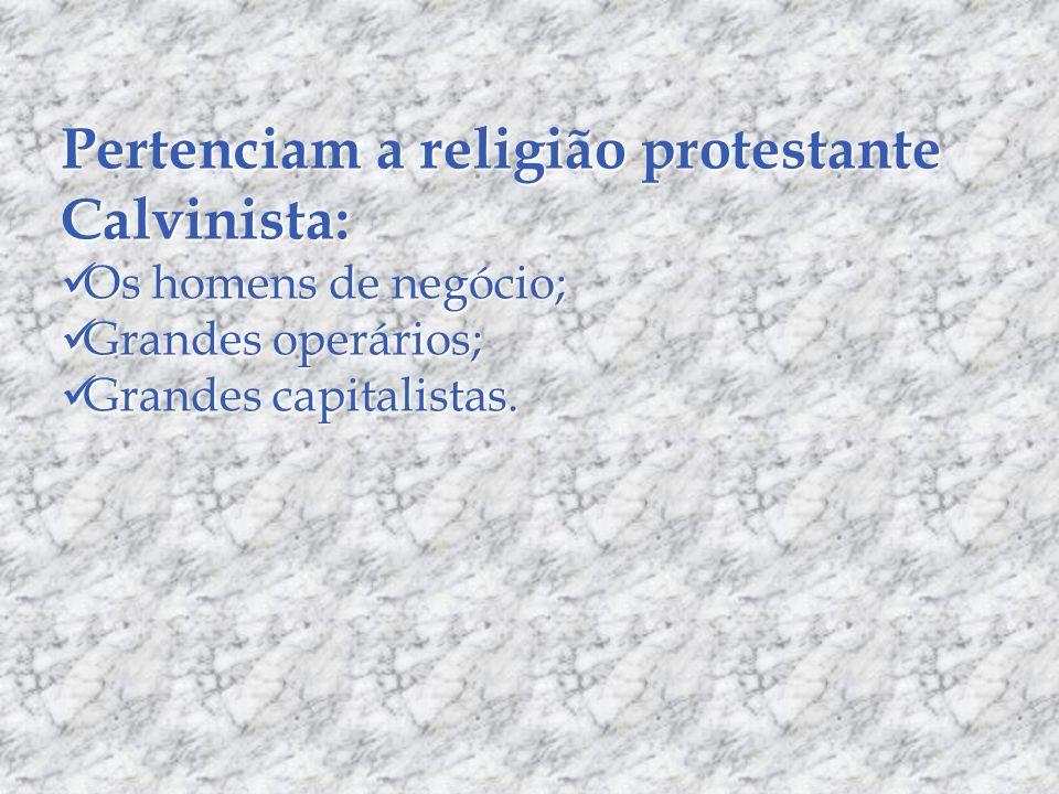 Pertenciam a religião protestante Calvinista: Os homens de negócio; Os homens de negócio; Grandes operários; Grandes operários; Grandes capitalistas.
