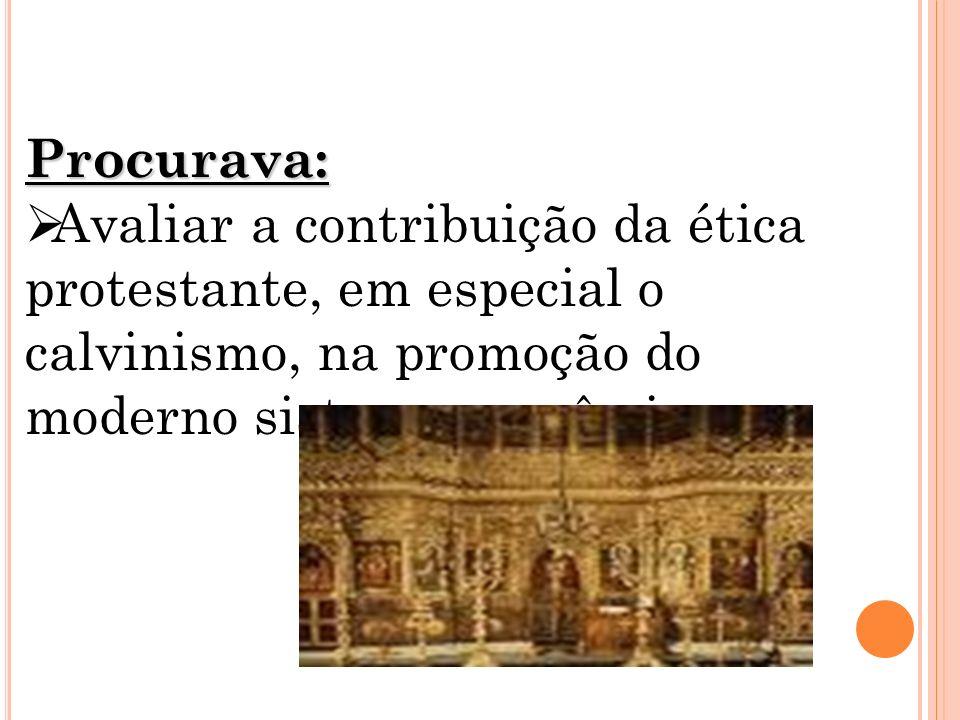 Procurava: Avaliar a contribuição da ética protestante, em especial o calvinismo, na promoção do moderno sistema econômico.