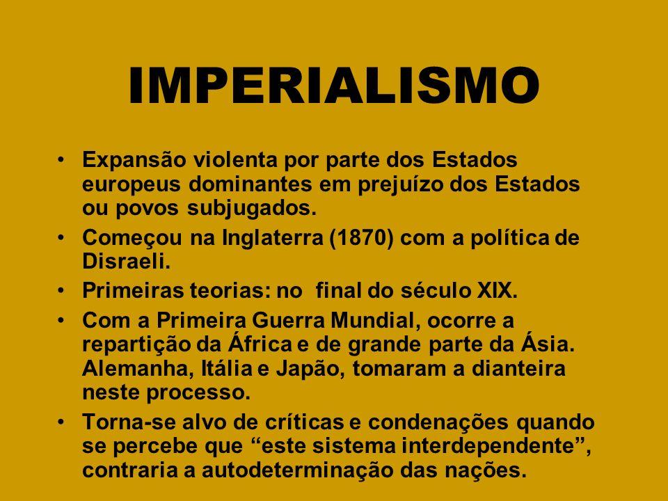 IMPERIALISMO Expansão violenta por parte dos Estados europeus dominantes em prejuízo dos Estados ou povos subjugados. Começou na Inglaterra (1870) com
