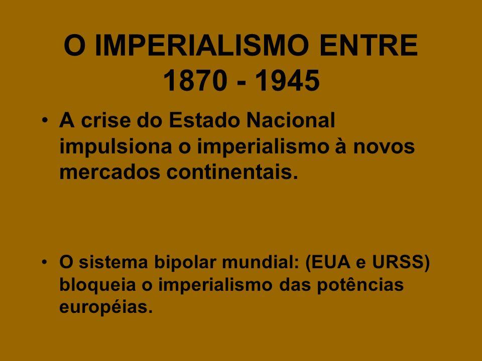 O IMPERIALISMO ENTRE 1870 - 1945 A crise do Estado Nacional impulsiona o imperialismo à novos mercados continentais. O sistema bipolar mundial: (EUA e