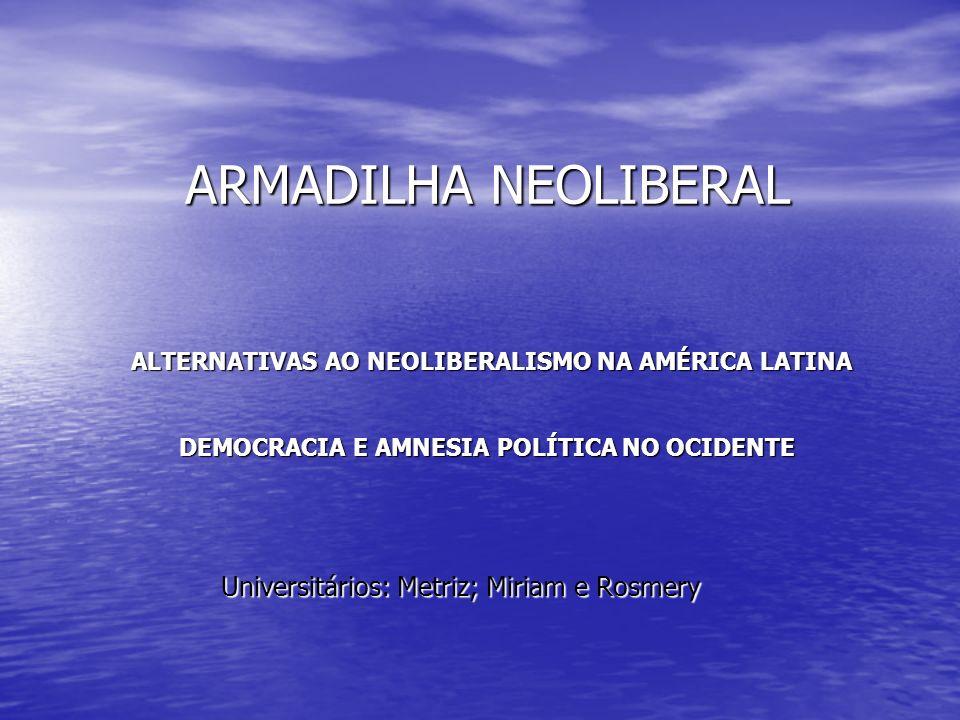 ARMADILHA NEOLIBERAL ALTERNATIVAS AO NEOLIBERALISMO NA AMÉRICA LATINA DEMOCRACIA E AMNESIA POLÍTICA NO OCIDENTE Universitários: Metriz; Miriam e Rosme