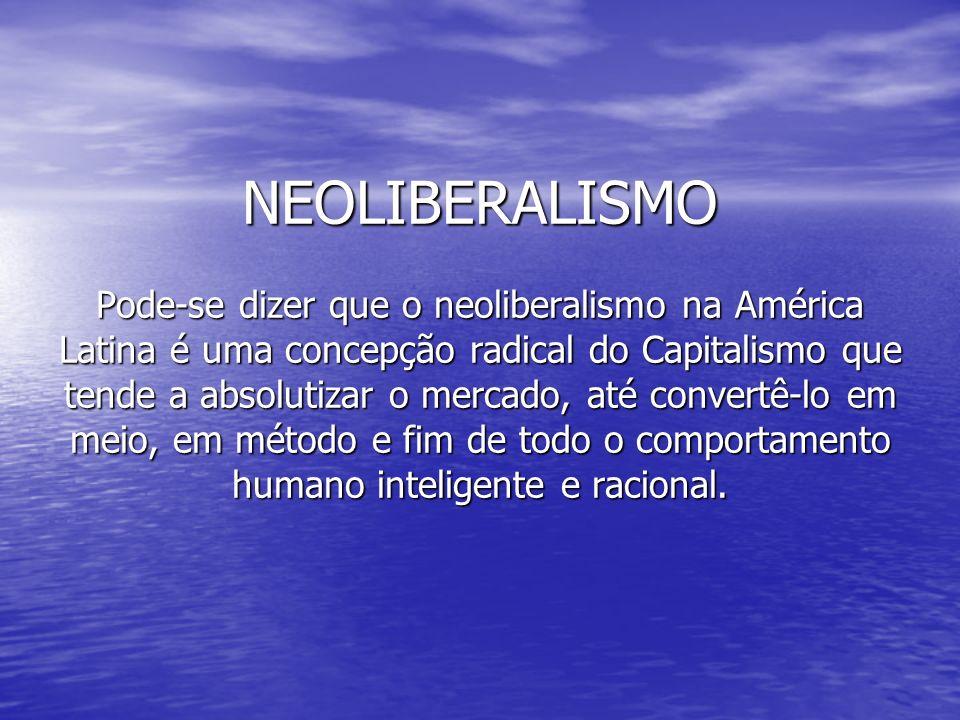 NEOLIBERALISMO Pode-se dizer que o neoliberalismo na América Latina é uma concepção radical do Capitalismo que tende a absolutizar o mercado, até conv
