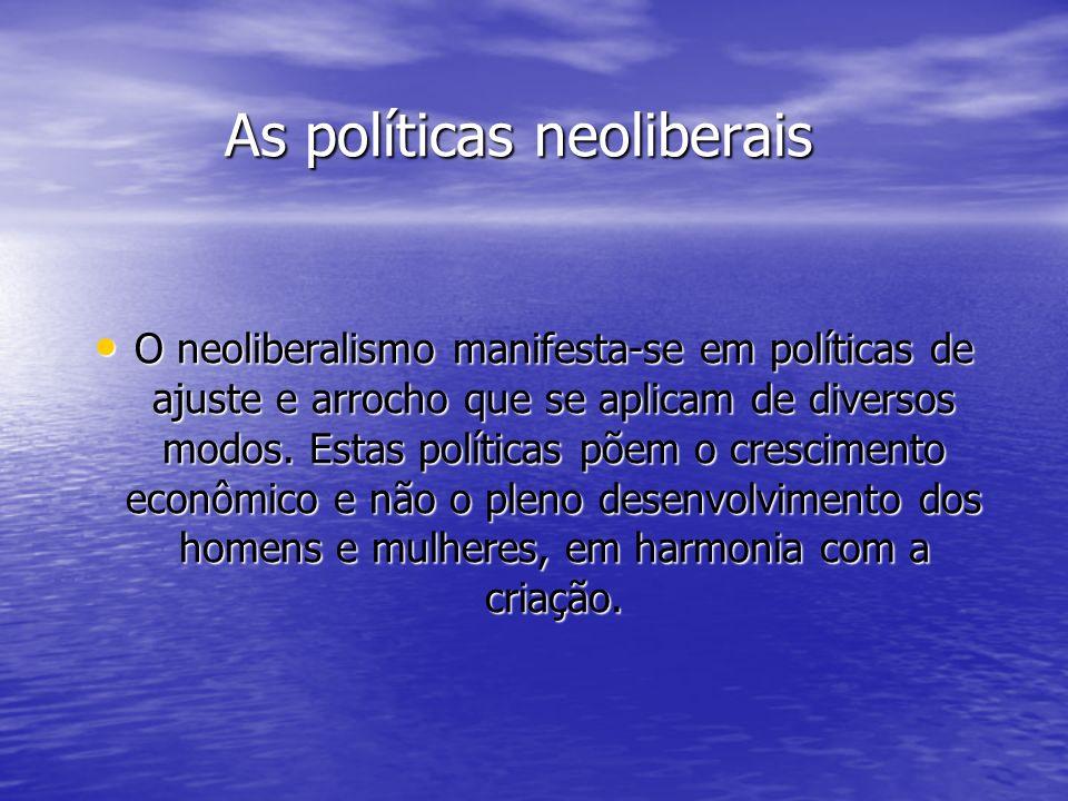 As políticas neoliberais O neoliberalismo manifesta-se em políticas de ajuste e arrocho que se aplicam de diversos modos. Estas políticas põem o cresc