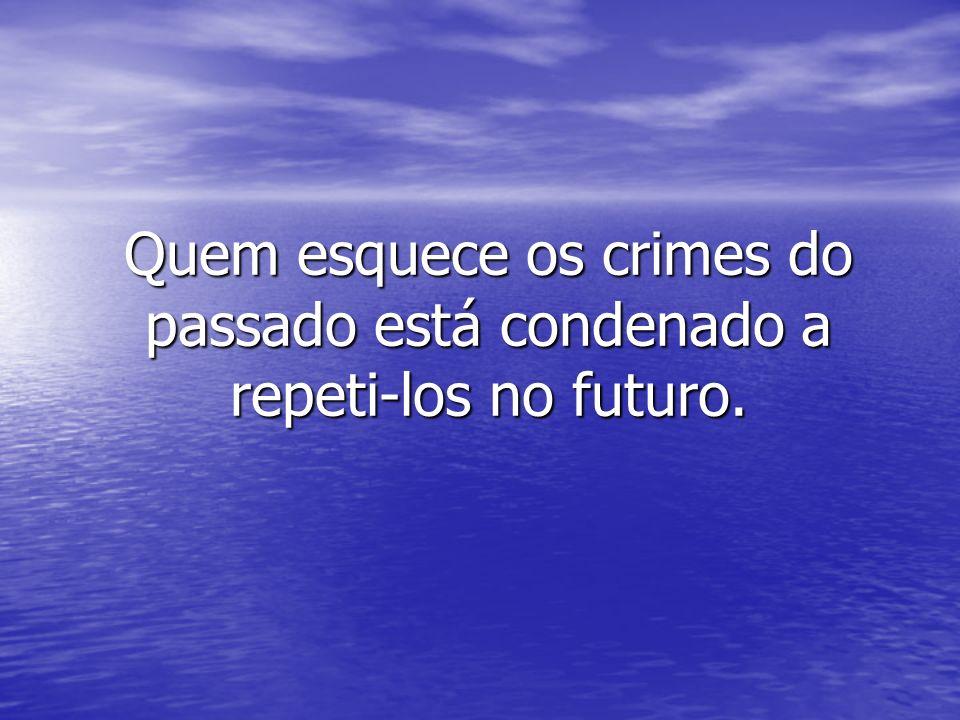 Quem esquece os crimes do passado está condenado a repeti-los no futuro.