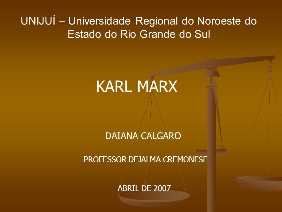 UNIJUÍ – Universidade Regional do Noroeste do Estado do Rio Grande do Sul KARL MARX DAIANA CALGARO PROFESSOR DEJALMA CREMONESE ABRIL DE 2007