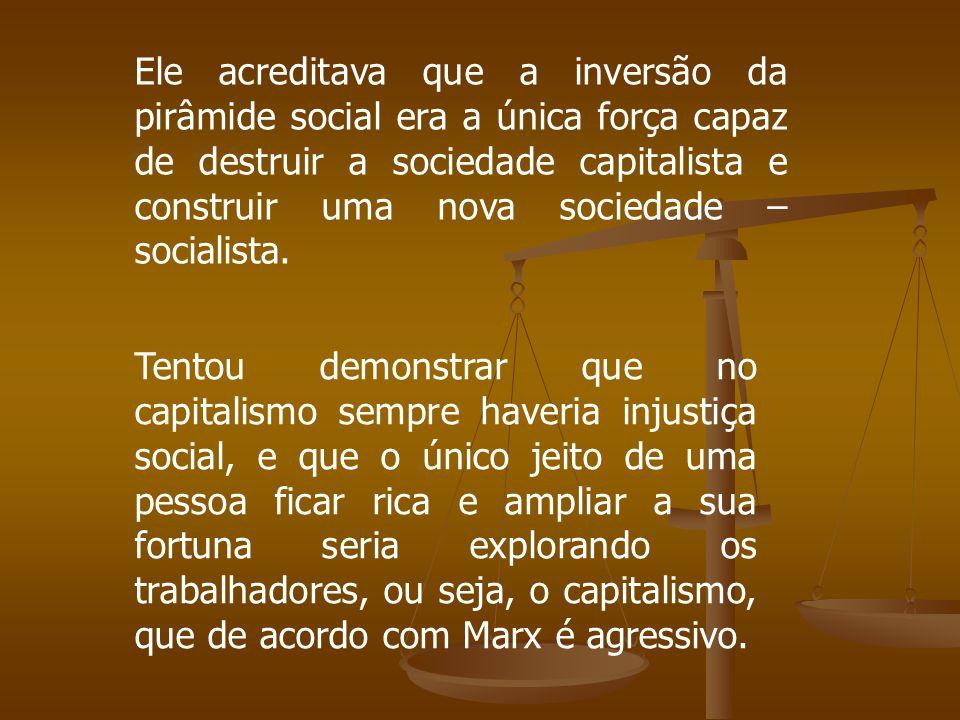 Ele acreditava que a inversão da pirâmide social era a única força capaz de destruir a sociedade capitalista e construir uma nova sociedade – socialis