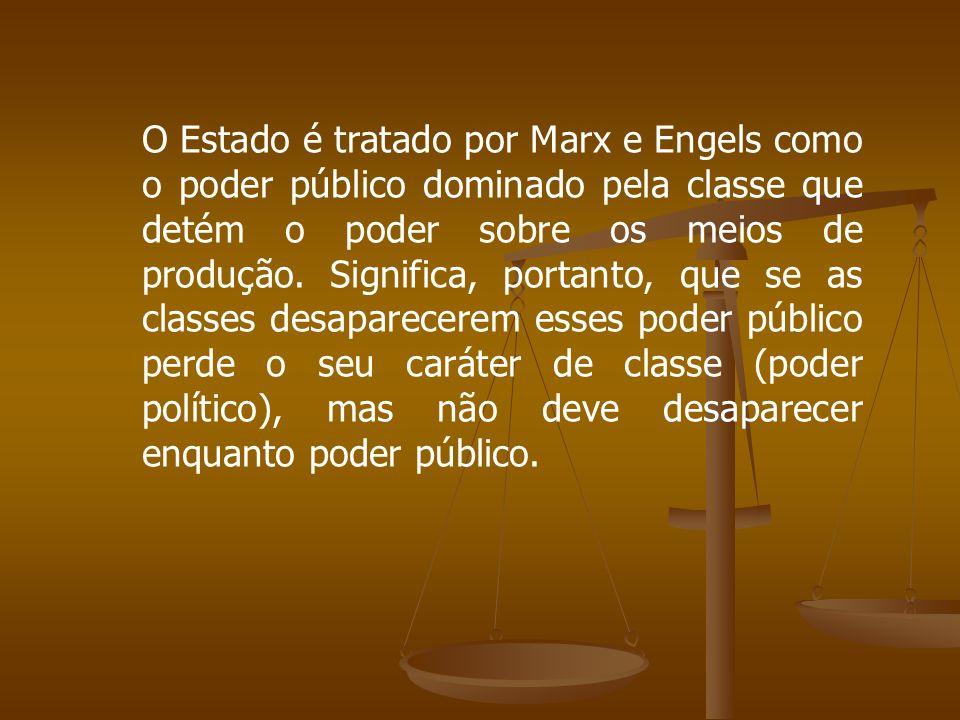 O Estado é tratado por Marx e Engels como o poder público dominado pela classe que detém o poder sobre os meios de produção. Significa, portanto, que