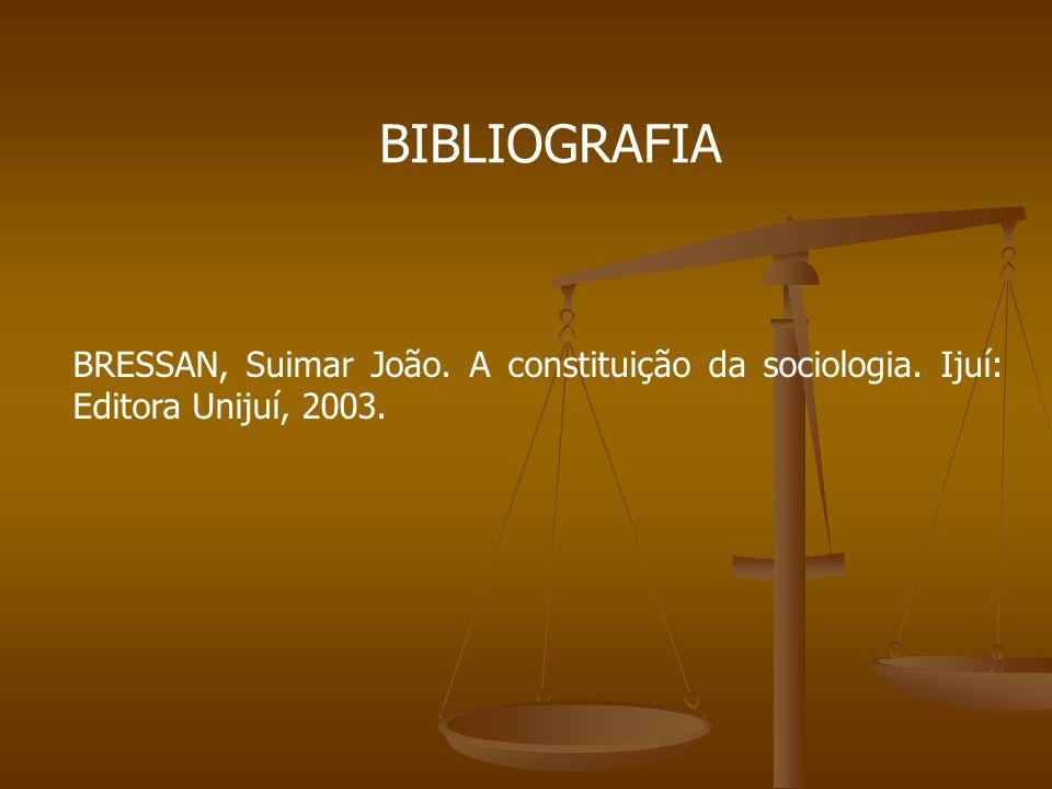 BIBLIOGRAFIA BRESSAN, Suimar João. A constituição da sociologia. Ijuí: Editora Unijuí, 2003.