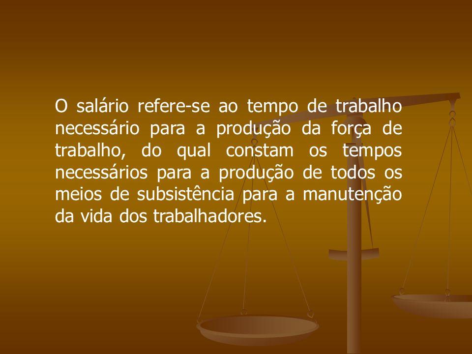 O salário refere-se ao tempo de trabalho necessário para a produção da força de trabalho, do qual constam os tempos necessários para a produção de tod