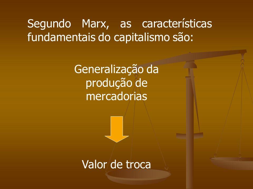 Segundo Marx, as características fundamentais do capitalismo são: Generalização da produção de mercadorias Valor de troca