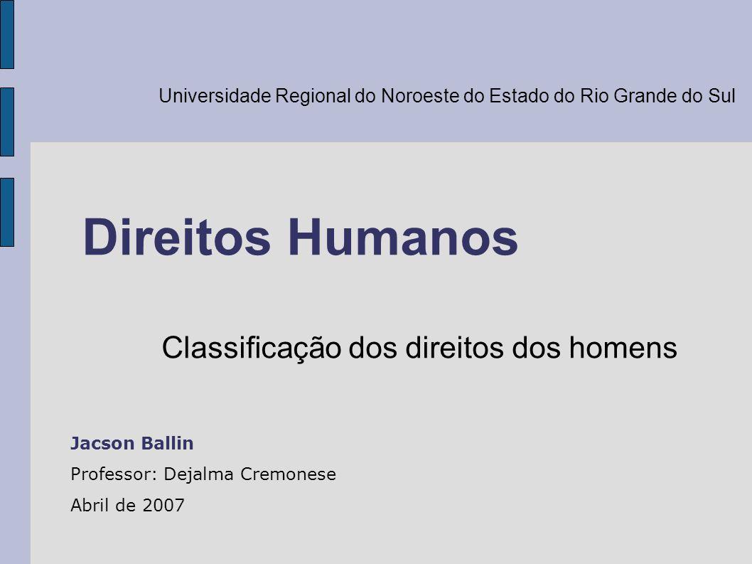 Direitos Humanos Classificação dos direitos dos homens Jacson Ballin Professor: Dejalma Cremonese Abril de 2007 Universidade Regional do Noroeste do E