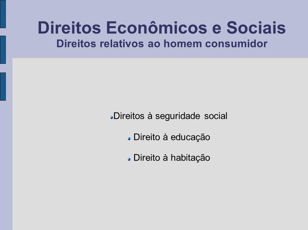 Direitos Econômicos e Sociais Direitos relativos ao homem consumidor Direitos à seguridade social Direito à educação Direito à habitação