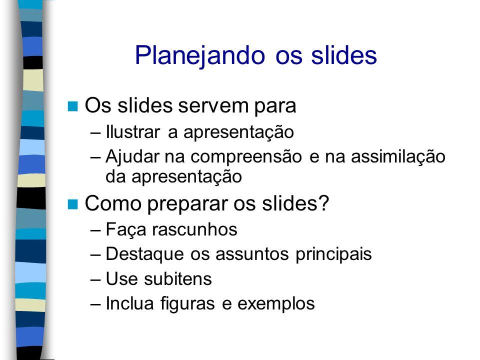 Planejando os slides Os slides servem para –Ilustrar a apresentação –Ajudar na compreensão e na assimilação da apresentação Como preparar os slides? –