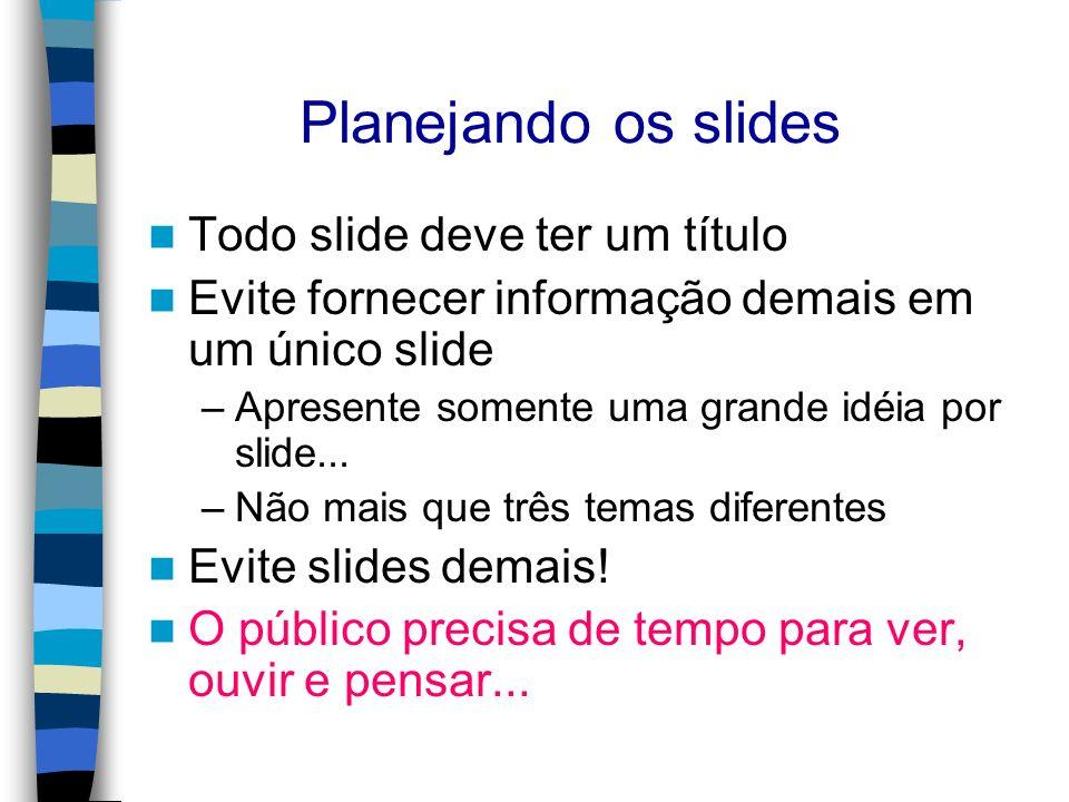 Planejando os slides Todo slide deve ter um título Evite fornecer informação demais em um único slide –Apresente somente uma grande idéia por slide...