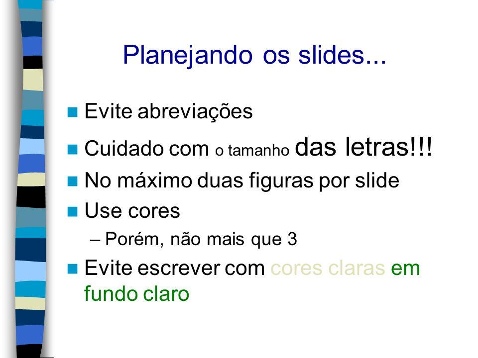 Planejando os slides... Evite abreviações Cuidado com o tamanho das letras!!! No máximo duas figuras por slide Use cores –Porém, não mais que 3 Evite