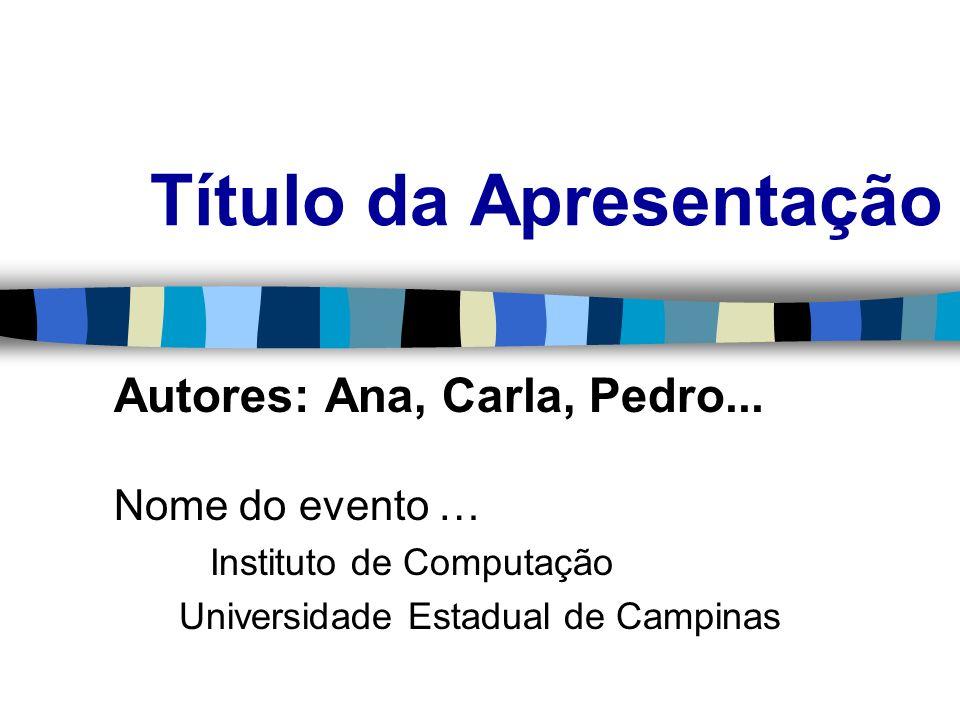 Título da Apresentação Autores: Ana, Carla, Pedro... Nome do evento … Instituto de Computação Universidade Estadual de Campinas