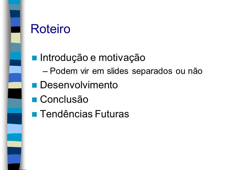 Roteiro Introdução e motivação –Podem vir em slides separados ou não Desenvolvimento Conclusão Tendências Futuras