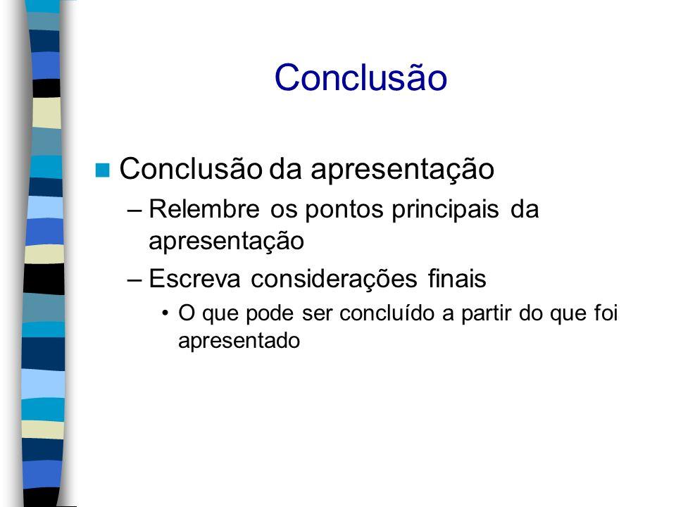 Conclusão Conclusão da apresentação –Relembre os pontos principais da apresentação –Escreva considerações finais O que pode ser concluído a partir do