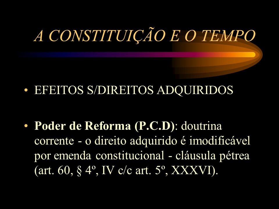 A CONSTITUIÇÃO E O TEMPO EFEITOS S/DIREITOS ADQUIRIDOS Poder de Reforma (P.C.D): doutrina corrente - o direito adquirido é imodificável por emenda con