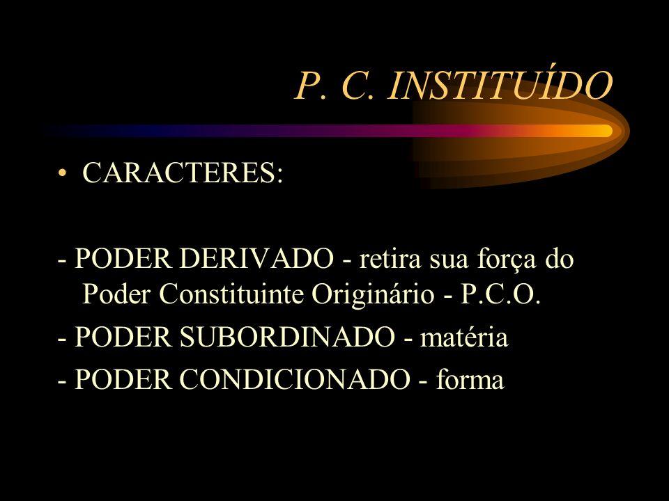 P. C. INSTITUÍDO CARACTERES: - PODER DERIVADO - retira sua força do Poder Constituinte Originário - P.C.O. - PODER SUBORDINADO - matéria - PODER CONDI