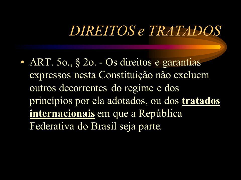 DIREITOS e TRATADOS ART. 5o., § 2o. - Os direitos e garantias expressos nesta Constituição não excluem outros decorrentes do regime e dos princípios p