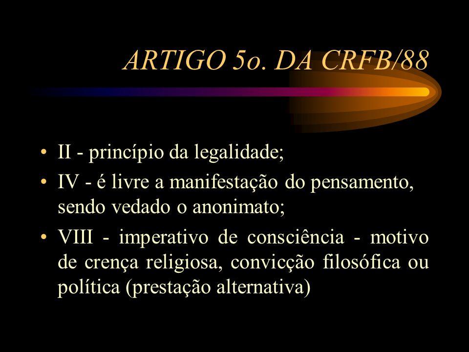 ARTIGO 5o. DA CRFB/88 II - princípio da legalidade; IV - é livre a manifestação do pensamento, sendo vedado o anonimato; VIII - imperativo de consciên