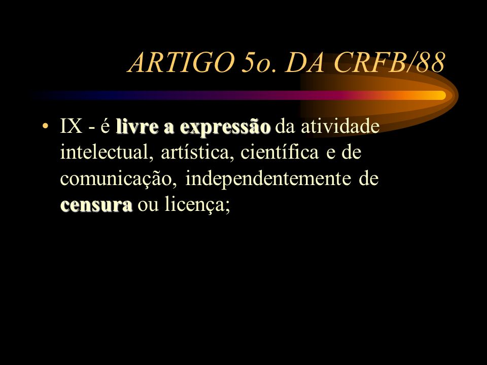 ARTIGO 5o. DA CRFB/88 livre a expressão censuraIX - é livre a expressão da atividade intelectual, artística, científica e de comunicação, independente