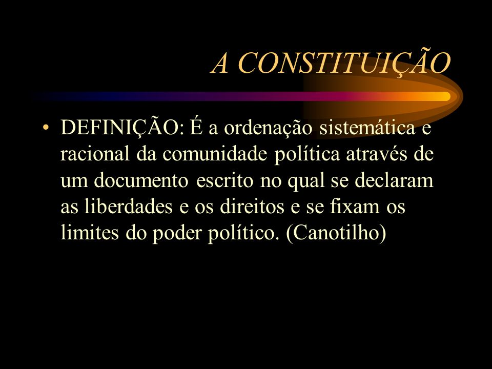 A CONSTITUIÇÃO DEFINIÇÃO: É a ordenação sistemática e racional da comunidade política através de um documento escrito no qual se declaram as liberdade