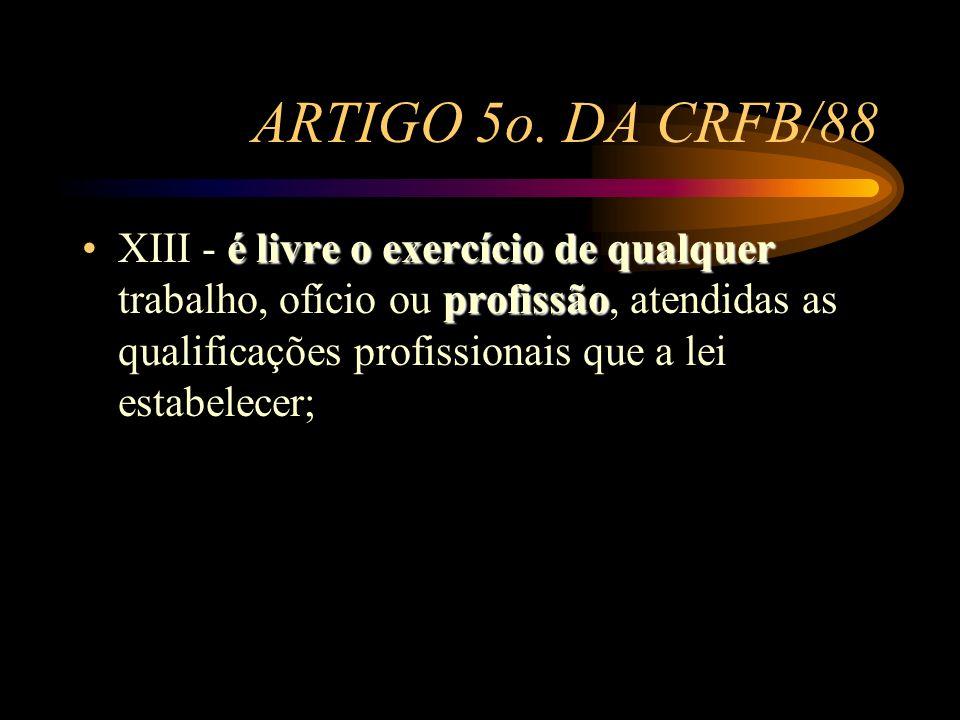 ARTIGO 5o. DA CRFB/88 é livre o exercício de qualquer profissãoXIII - é livre o exercício de qualquer trabalho, ofício ou profissão, atendidas as qual