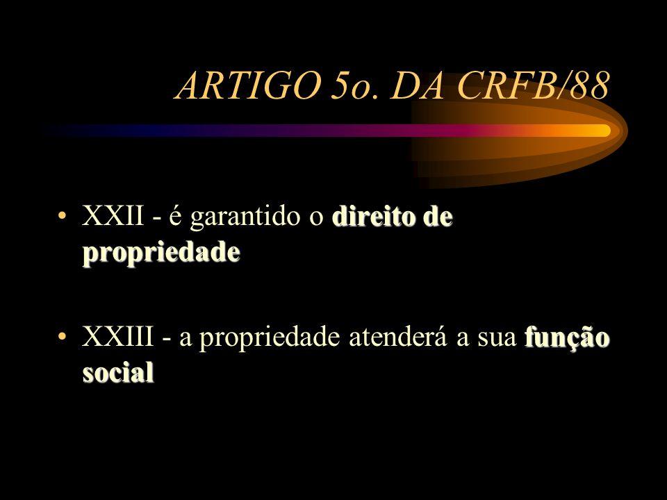 ARTIGO 5o. DA CRFB/88 direito de propriedadeXXII - é garantido o direito de propriedade função socialXXIII - a propriedade atenderá a sua função socia