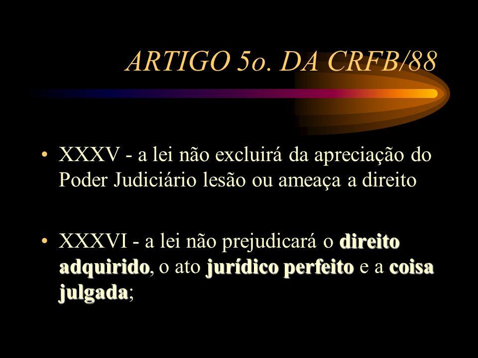 ARTIGO 5o. DA CRFB/88 XXXV - a lei não excluirá da apreciação do Poder Judiciário lesão ou ameaça a direito direito adquiridojurídico perfeitocoisa ju