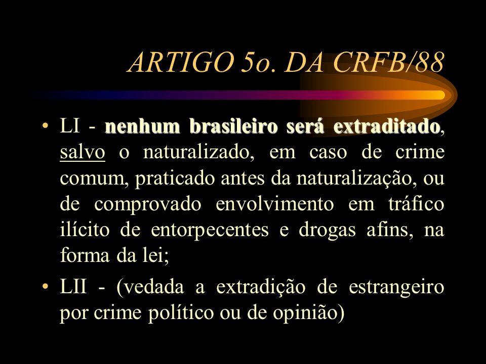 ARTIGO 5o. DA CRFB/88 nenhum brasileiro será extraditadoLI - nenhum brasileiro será extraditado, salvo o naturalizado, em caso de crime comum, pratica