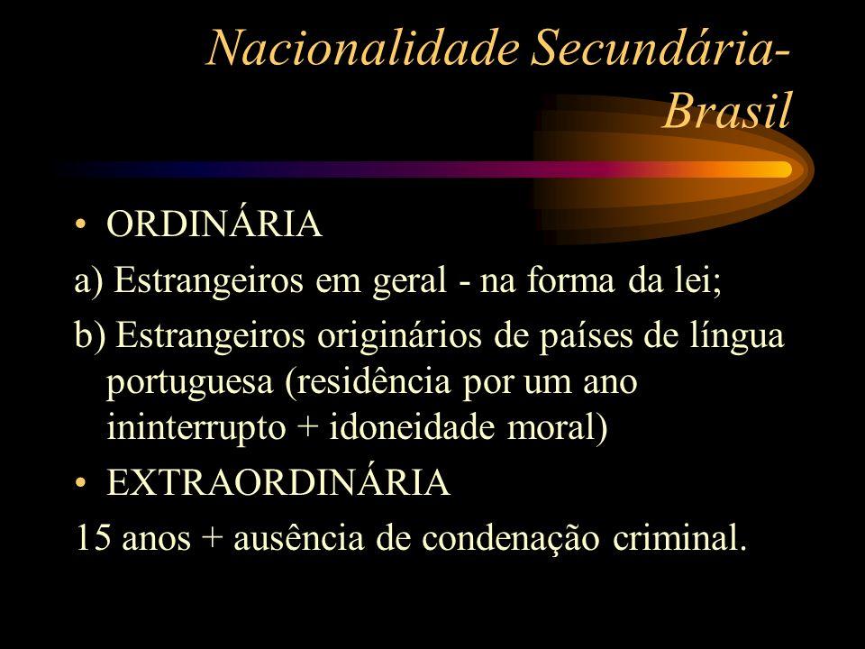 Nacionalidade Secundária- Brasil ORDINÁRIA a) Estrangeiros em geral - na forma da lei; b) Estrangeiros originários de países de língua portuguesa (res