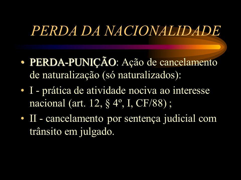 PERDA DA NACIONALIDADE PERDA-PUNIÇÃOPERDA-PUNIÇÃO: Ação de cancelamento de naturalização (só naturalizados): I - prática de atividade nociva ao intere